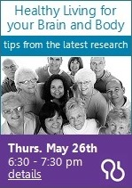 Healthing Living for Your Brain and Body, tips from the latest research, Thurs. May 26th 6:30 - 7:30 pm, details