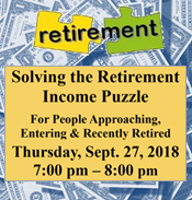 Solving the Retirement Income Puzzle for people approaching, entering and recently retired. Thursday, Sept. 27th at 7 pm, details